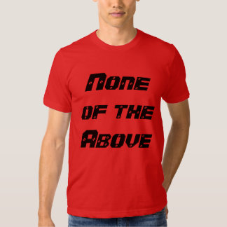 """""""None of the Above"""" t-shirt"""