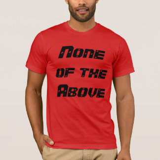 """None of the Above"" t-shirt"