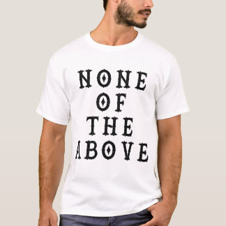 None Of The Above T Shirt Black Lettering