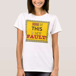 None of this is My Fault T-Shirt
