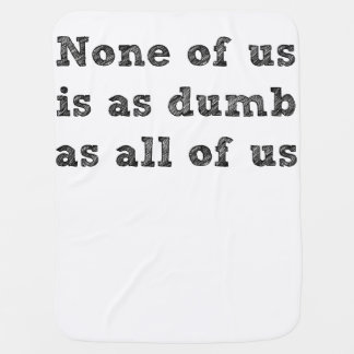 None of Us Is As Dumb As All of Us Baby Blanket