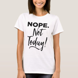 Nope. Not Today! T-Shirt