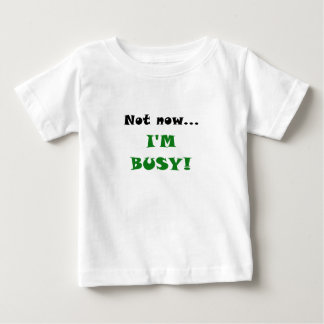 Not Now Im Busy Baby T-Shirt