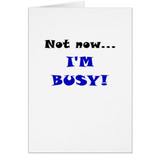 Not Now Im Busy Greeting Card