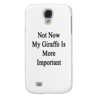 Not Now My Giraffe Is More Important Galaxy S4 Case