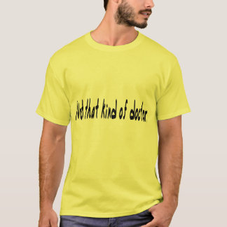 Not that kind of doctor. T-Shirt