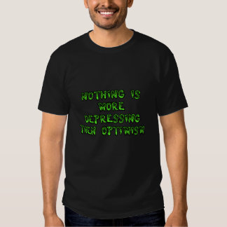 Nothing is more depressing then optimism. shirt