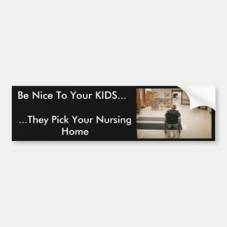 nursing_home, Be Nice To Your KIDS..., ...They ... Bumper Sticker