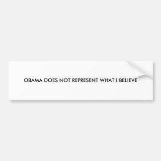 OBAMA DOES NOT REPRESENT WHAT I BELIEVE BUMPER STICKERS
