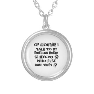 OF COURSE I TALK TO MY SIBERIAN HUSKY DOG DESIGNS SILVER PLATED NECKLACE