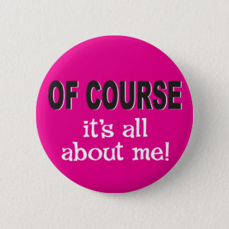 Of course it's all about me 6 cm round badge