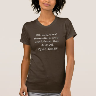 OH Good Work Assumptions are so much faster t Tshirts