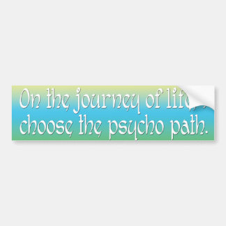 On the Journey of Life I Choose the Psycho Path Bumper Sticker