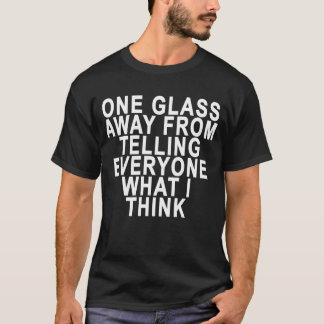 ONE GLASS AWAY FROM TELLING EVERYONE WHAT I THINK. T-Shirt