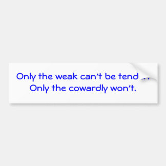 Only the weak can't be tender.Only the cowardly... Car Bumper Sticker