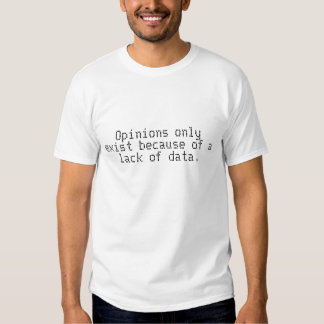 Opinions only exist because of a lack of data. tee shirt