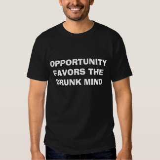 OPPORTUNITY FAVORS THEDRUNK MIND T-SHIRTS