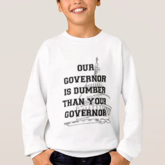 Our Governor is Dumber than your Governor Sweatshirt