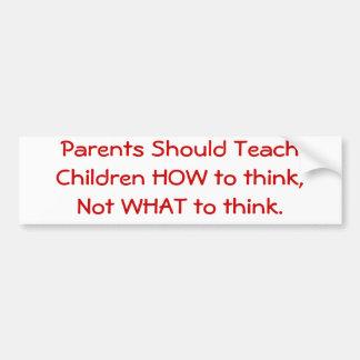Parents Should Teach Children HOW to think... Bumper Sticker