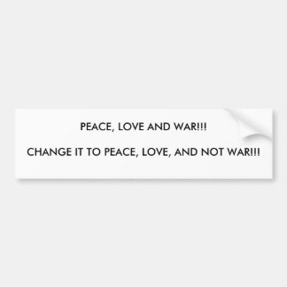 PEACE, LOVE AND WAR!!!CHANGE IT TO PEACE, LOVE,... BUMPER STICKER