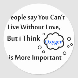 People say you can't live without love, but I thin Round Sticker