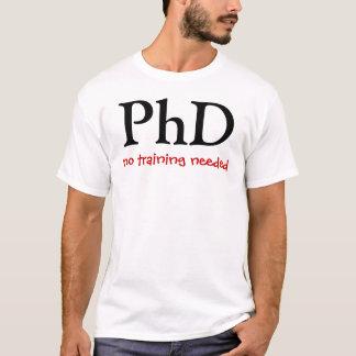PhD, no training needed T-Shirt