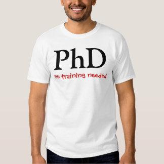 PhD, no training needed T Shirts