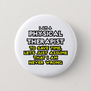 Physical Therapist...Assume I Am Never Wrong 6 Cm Round Badge