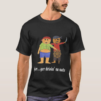 pirate_final_2, Yarr...yer drivin' me nuts T-Shirt