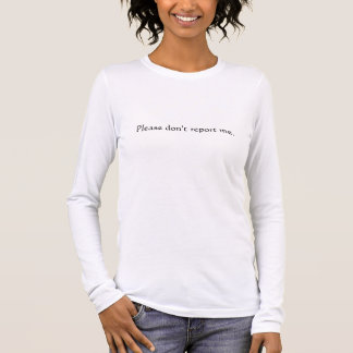 Please don't report me. long sleeve T-Shirt