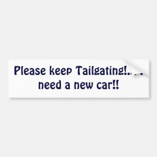 Please keep Tailgating!... I need a new car!! Bumper Sticker