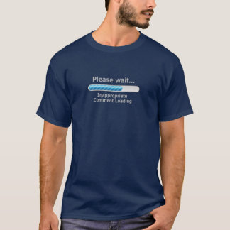 Please Wait... Inappropriate Comment Loading T-Shirt