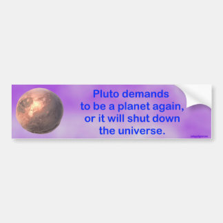 pluto demands to be a planet again... bumper sticker