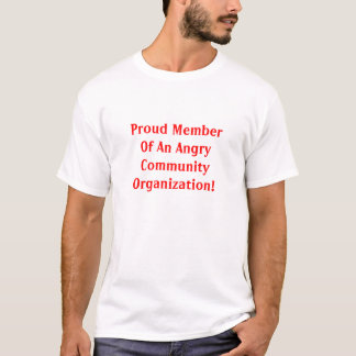 Proud Member Of An Angry Community Organization! T-Shirt