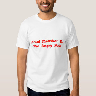 Proud Member Of The Angry Mob T Shirts