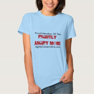 Proud Member Of The , Rightly Angry Mob!, Right... Tees