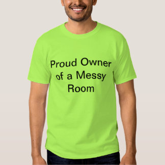"""Proud Owner of a Messy Room"" t-shirt"