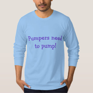 Pumpers need to pump! shirt