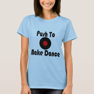 Push To Make Dance T-Shirt
