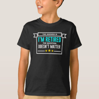 Question Retired Answer Doesn't Matter Retirement T-Shirt