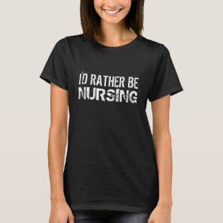 Rather Be Nursing T-Shirt