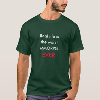 Real life is the worst MMORPG ever T-Shirt
