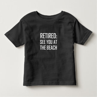 Retired See You At Beach Toddler T-Shirt