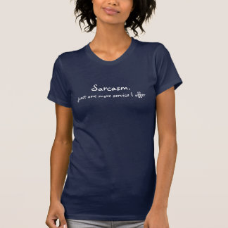Sarcasm. just one more service I offer T-Shirt