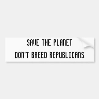 SAVE THE PLANETDon't Breed Republicans Bumper Sticker