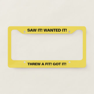 Saw it Wanted it Threw a Fit Got it Yellow Licence Plate Frame