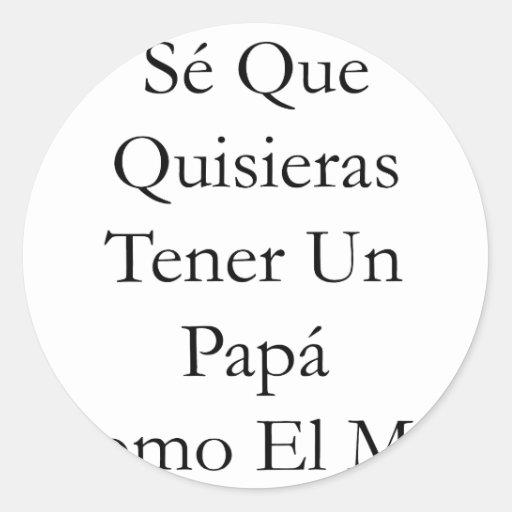 Se Que Quisieras Tener Un Papa Como El Mio Round Sticker