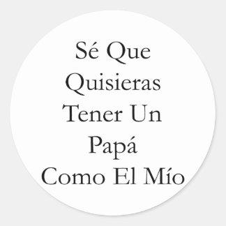 Se Que Quisieras Tener Un Papa Como El Mio Classic Round Sticker