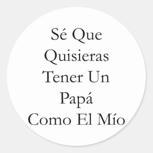 Se Que Quisieras Tener Un Papa Como El Mio Round Stickers
