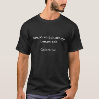 See,oh,ell-Eeh,are,ay-Eye,en,eehColeraine rule! T-Shirt